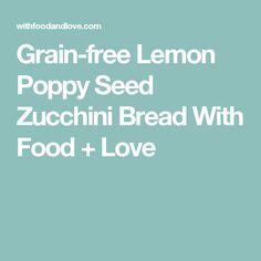Grain-free Lemon Poppy Seed Zucchini Bread With Food + Love