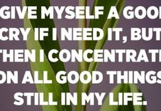 I give myself a good cry if I need it, but then I concentrate on all good things still in my life. – Mitch Albom Afraid To Lose You, You Can Do, Give It To Me, Let It Be, Mom Quotes, True Quotes, Great Quotes, Inspirational Quotes, Ungrateful People