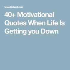 40+ Motivational Quotes When Life Is Getting you Down