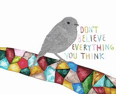 """""""Don't believe everything you think."""""""
