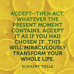 Accept, then act. Accepr it as if you had chosen it.