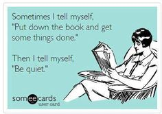 "Sometimes I tell myself, ""Put down the book and get some things done."" Then I tell myself, ""Be quiet."""