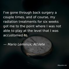 I've gone through back surgery a couple times, and of course, my radiation treatments for six weeks got me to the point where I was not able to play at the level that I was accustomed to. Mario Lemieux, Back Surgery, Hard Work And Dedication, Kids Growing Up, Kindness Quotes, Don't Speak, Time Quotes, Second Best