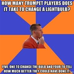 how many trumpet players does it take to change a lightbulb? Five. One to change the bulb and four to tell how much better they could have done it.  | College Band Director 1