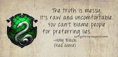 Slytherin: The truth is messy. It's raw and uncomfortable. You can't blame people for preferring lies