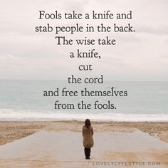 Fools take a knife & stab people in the back.  The wise take the knife, cut the cord, & free themselves from the fools.