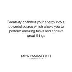"""Miya Yamanouchi - """"Creativity channels your energy into a powerful source which allows you to perform..."""". inspirational-quotes, creative-expression, quotes-about-creativity, quotes-about-energy"""