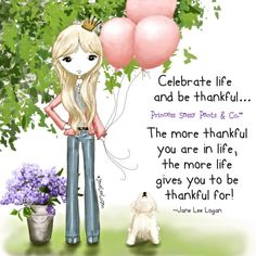 Celebrate life and be thankful...The more thankful you are in life, the more life gives you to be thankful for! ~ Princess Sassy Pants & Co