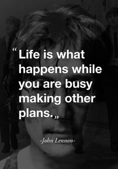 """""""Life is what happens while you are busy making other plans."""" - John Lennon -"""