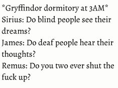 Marauders - *Gryffindor dormitory at 3AM* Sirius: Do blind people see their dreams? James: Do deaf people hear their thoughts? Remus: Do you two ever shut the fuck up?