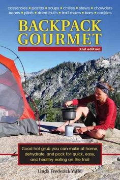 Backpack Gourmet: Good Hot Grub You Can Make at Home, Dehydrate, and Pack for Quick, Easy, and Healthy Eating on ...