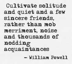 """""""Cultivate solitude and quiet and a few sincere friends, rather than mob merriment, noise and thousands of nodding acquaintances"""" --William Powell"""