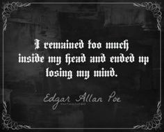 """I remained too much inside my head and ended up losing my mind."" - Edgar Allan Poe   #quotes #EdgarAllanPoe #insanity"