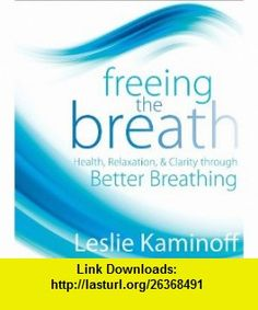 Freeing the Breath Health, Relaxation, and Clarity Through Better Breathing (9781591797852) Leslie Kaminoff , ISBN-10: 1591797853  , ISBN-13: 978-1591797852 ,  , tutorials , pdf , ebook , torrent , downloads , rapidshare , filesonic , hotfile , megaupload , fileserve