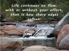 Life Continues to flow, with or without your effort, that is how sharp edges soften.