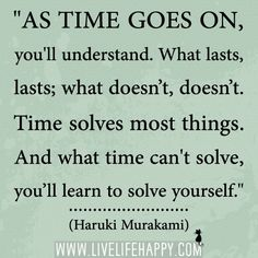 """As time goes on, you'll understand. What lasts, lasts; what doesn't, doesn't. Time solves most things. And what time can't solve, you'll learn to solve yourself."" -Haruki Murakami"