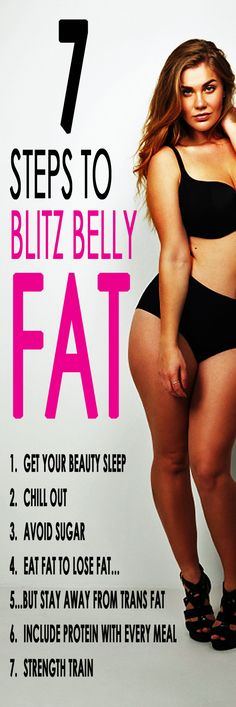 7 steps to BLITZ BELLY FAT. For many of us stomach fat is insanely hard to shift, no matter how healthily we try to eat or how much exercise we seem to do. To finally firm up those excess wobbly bits and get a flat tummy follow our simple 7 step plan to get rid of that stubborn abdominal fat, FOR GOOD!