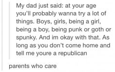 Hahaha this is exactly what I'm going to tell my child. Actually, no, they can be Republican if they want. We will have political debates at absolutely every single meal, but they can be Republican if they want.