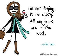 Wild One: I'm not trying to be classy. All my jeans are in the wash.