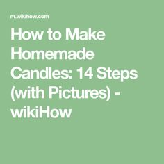 How to Make Homemade Candles: 14 Steps (with Pictures) - wikiHow