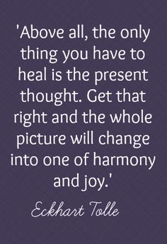 Above all, the only thing you have to heal is the present thought. Get that right and the whole picture will change into one of harmony and joy -Eckhart Tolle Positive Thoughts, Positive Quotes, Motivational Quotes, Inspirational Quotes, Now Quotes, Great Quotes, Quotes To Live By, Spiritual Quotes, Wisdom Quotes