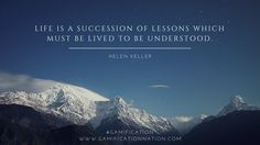 """Life is a succession of lessons which must be lived to be understood."" -Helen Keller #gamification http://gamificationnation.com/"
