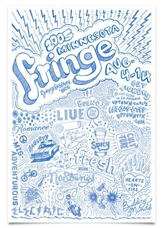"""Minnesota Fringe is a non-profit arts organization whose mission is to """"connect adventurous artists with adventurous audiences."""" The festival itself is an eleven-day event filed with a wide range of performing arts shows held at various venues across Minneapolis.  The posters are essentially one big doodle of various phrases and adjectives illustrating the eclectic nature of Fringe Festival. Each one is hand illustrated, to scale, with a Bic Round Stick™ in blue."""