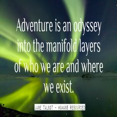 Adventure is an odyssey into the manifold layers of who we are and where we exist ~ Jane Talbot #Adventure www.janetalbot.com