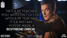 ''He's a PE Teacher. You wouldn't go out with a PE Teacher. It's a mistake. You've made a boyfriend error.'' -- 12th Doctor  Doctor Who.08E06 - ''The Caretaker'' (Doctor Who - BBC Series)
