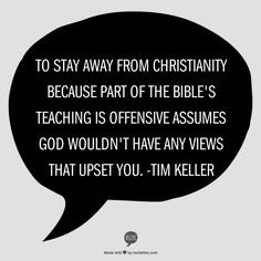 To stay away from Christianity because part of the Bible's teaching is offensive assumes God wouldn't have any views that upset you. -Tim Keller