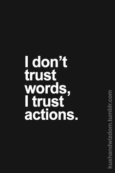I don't trust words, I trust actions.