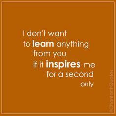 I don't want to learn anything from you if it inspires me for a second only #CharitarthQuotes