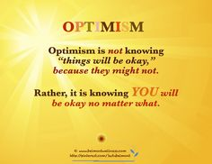 "Optimism is not knowing ""things will be okay"" because they might not.    Rather it is knowing YOU will be okay no matter what!"