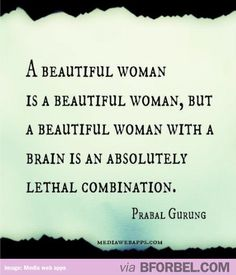 A beautiful woman is a beautiful woman, but a beautiful woman with a brain is an absolutely lethal combination.