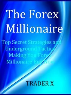 The Forex Millionaire Top Secret Strategies and Underground Tactics Making You Forex Millionaire by Trader http://fxflow.co.uk/index.html