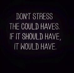 Don't stress the could've, should've, wouldves!