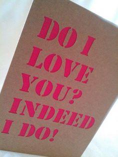 Do I love you, indeed I do