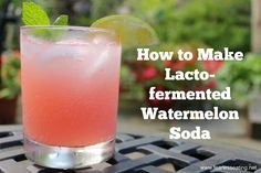Want to be the hit of your next potluck? Forget the potato salad. Make lacto-fermented soda. Better yet, make lacto-fermented watermelon soda.