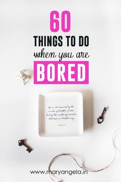 60 Things To Do (When You Are Bored)