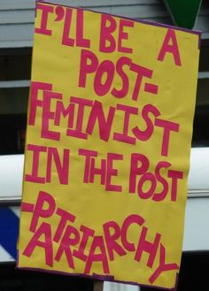 i'll be a post-feminist in the post-patriarchy