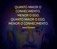 Quanto maior o conhecimento, menor o ego. Quanto maior o ego, menor o conhecimento (Albert Einstein)