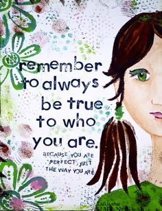remember to always be true to who you are. because you are perfect just the way you are.