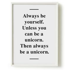 Always be yourself. Unless you can be a unicorn