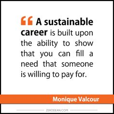 """A sustainable career is built upon the ability to show that you can fill a need that someone is willing to pay for."" -- Monique Valcour"