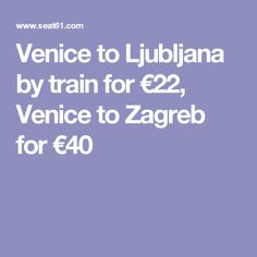 Venice to Ljubljana by train for €22, Venice to Zagreb for €40