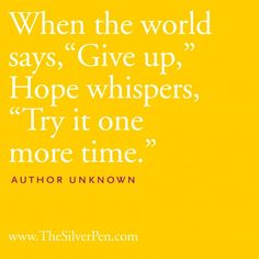 """When the world says, """"Give up,"""" Hope whispers, """"Try it one more time."""" <3"""