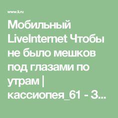 Мобильный LiveInternet Чтобы не было мешков под глазами по утрам   кассиопея_61 - Заходите, дорогой гость! Поболтаем, пошутим, полечим и накормим...   