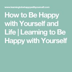 How to Be Happy with Yourself and Life | Learning to Be Happy with Yourself