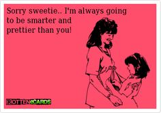 Sorry sweetie.. I'm always going  to be smarter and   prettier than you!