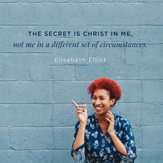 """The secret is Christ in me, not me in a different set of circumstances."" (Elisabeth Elliot)"